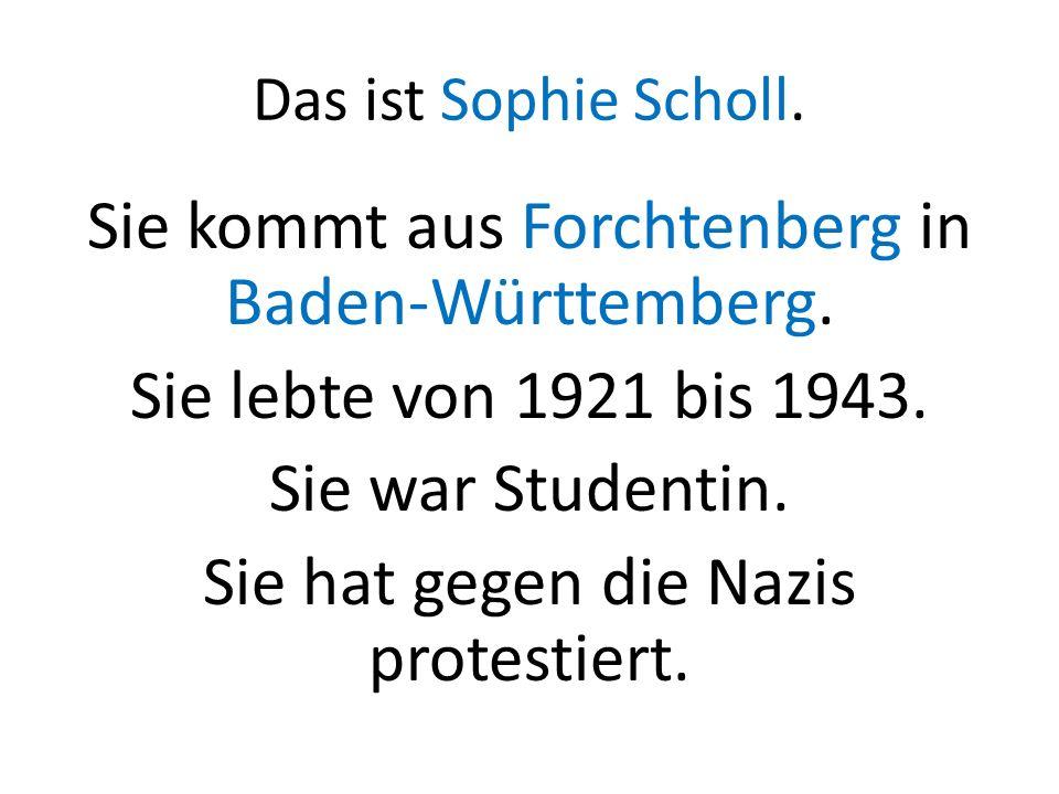Das ist Sophie Scholl. Sie kommt aus Forchtenberg in Baden-Württemberg. Sie lebte von 1921 bis 1943. Sie war Studentin. Sie hat gegen die Nazis protes