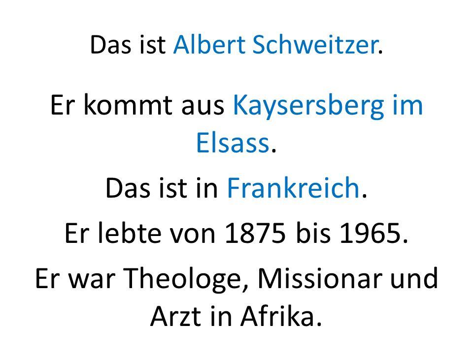 Das ist Albert Schweitzer. Er kommt aus Kaysersberg im Elsass. Das ist in Frankreich. Er lebte von 1875 bis 1965. Er war Theologe, Missionar und Arzt
