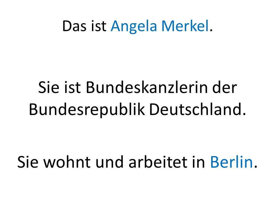 Das ist Angela Merkel. Sie ist Bundeskanzlerin der Bundesrepublik Deutschland. Sie wohnt und arbeitet in Berlin.