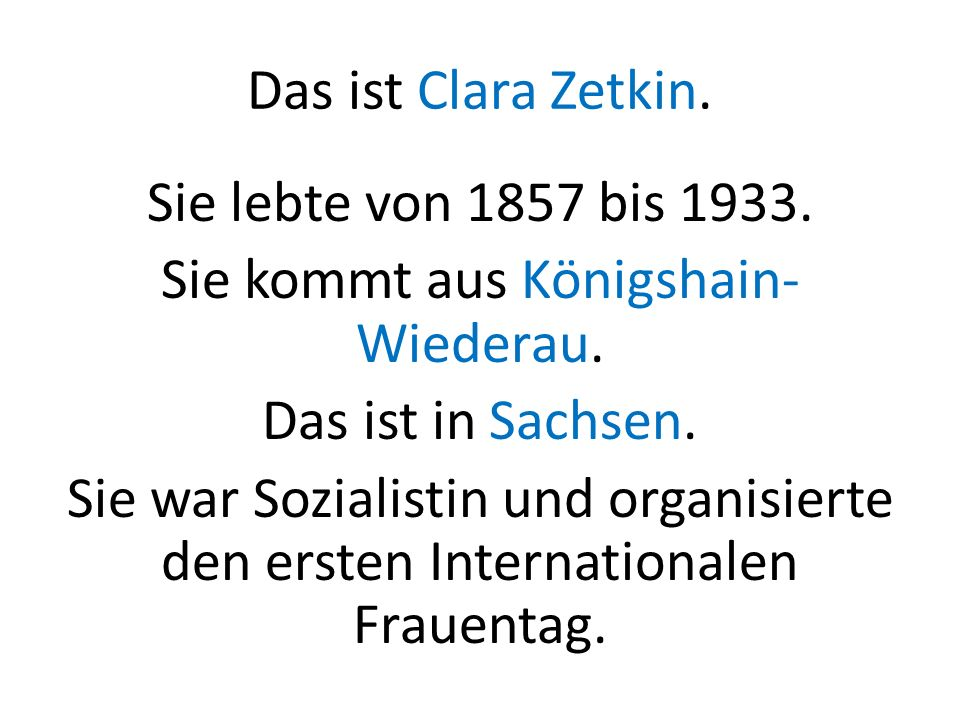 Das ist Clara Zetkin. Sie lebte von 1857 bis 1933. Sie kommt aus Königshain- Wiederau. Das ist in Sachsen. Sie war Sozialistin und organisierte den er
