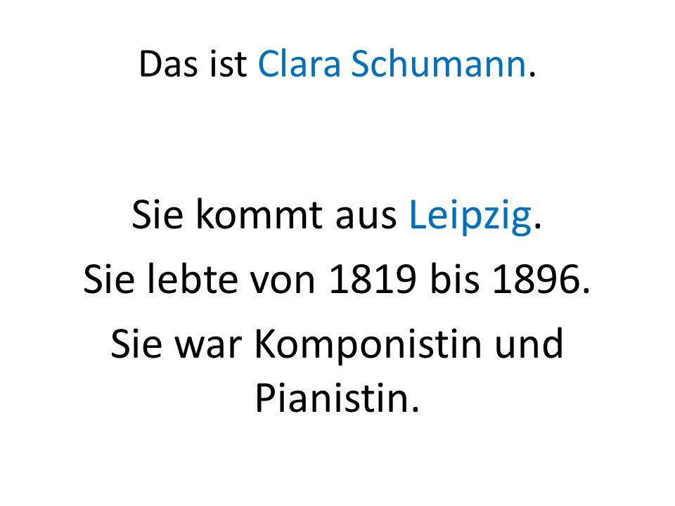 Das ist Clara Schumann. Sie kommt aus Leipzig. Sie lebte von 1819 bis 1896. Sie war Komponistin und Pianistin.