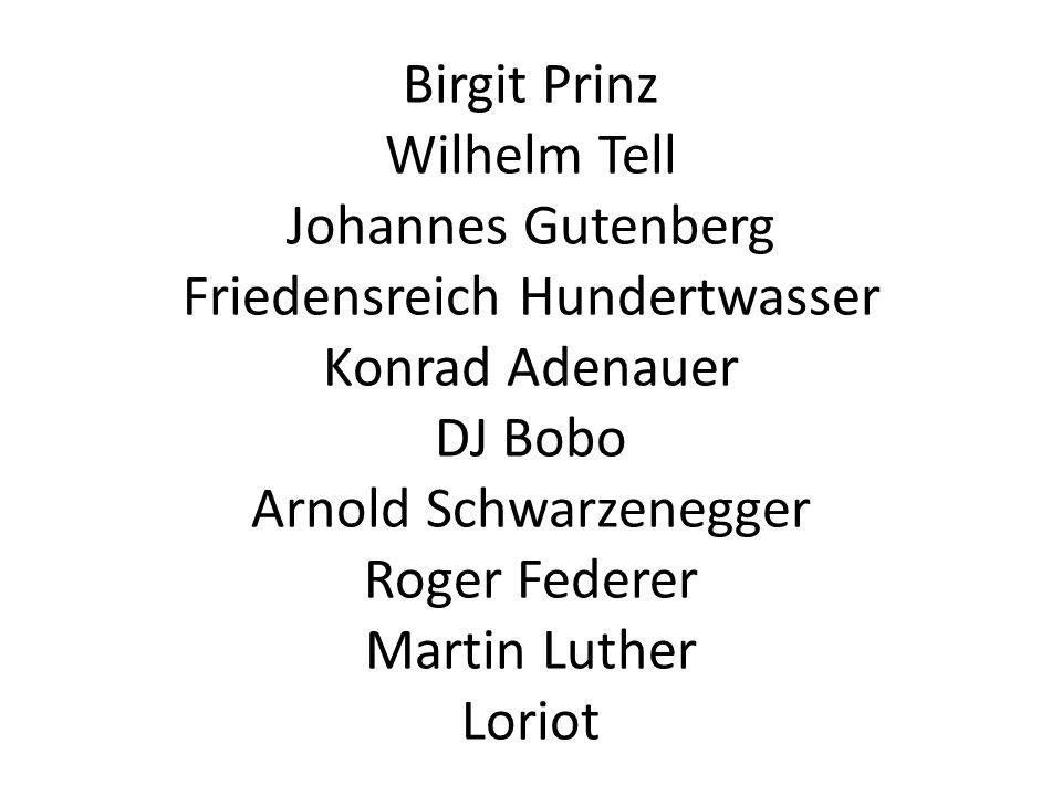 Birgit Prinz Wilhelm Tell Johannes Gutenberg Friedensreich Hundertwasser Konrad Adenauer DJ Bobo Arnold Schwarzenegger Roger Federer Martin Luther Lor