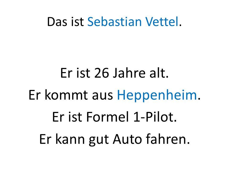 Das ist Sebastian Vettel. Er ist 26 Jahre alt. Er kommt aus Heppenheim. Er ist Formel 1-Pilot. Er kann gut Auto fahren.
