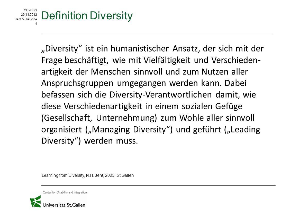 """CDI-HSG 09.09.11 CDI-HSG 29.11.2012 Jent & Dietsche 4 Definition Diversity """"Diversity ist ein humanistischer Ansatz, der sich mit der Frage beschäftigt, wie mit Vielfältigkeit und Verschieden- artigkeit der Menschen sinnvoll und zum Nutzen aller Anspruchsgruppen umgegangen werden kann."""