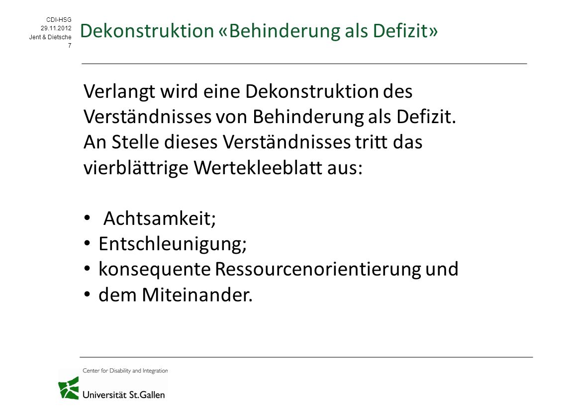 CDI-HSG 09.09.11 CDI-HSG 29.11.2012 Jent & Dietsche 7 Dekonstruktion «Behinderung als Defizit» Verlangt wird eine Dekonstruktion des Verständnisses von Behinderung als Defizit.