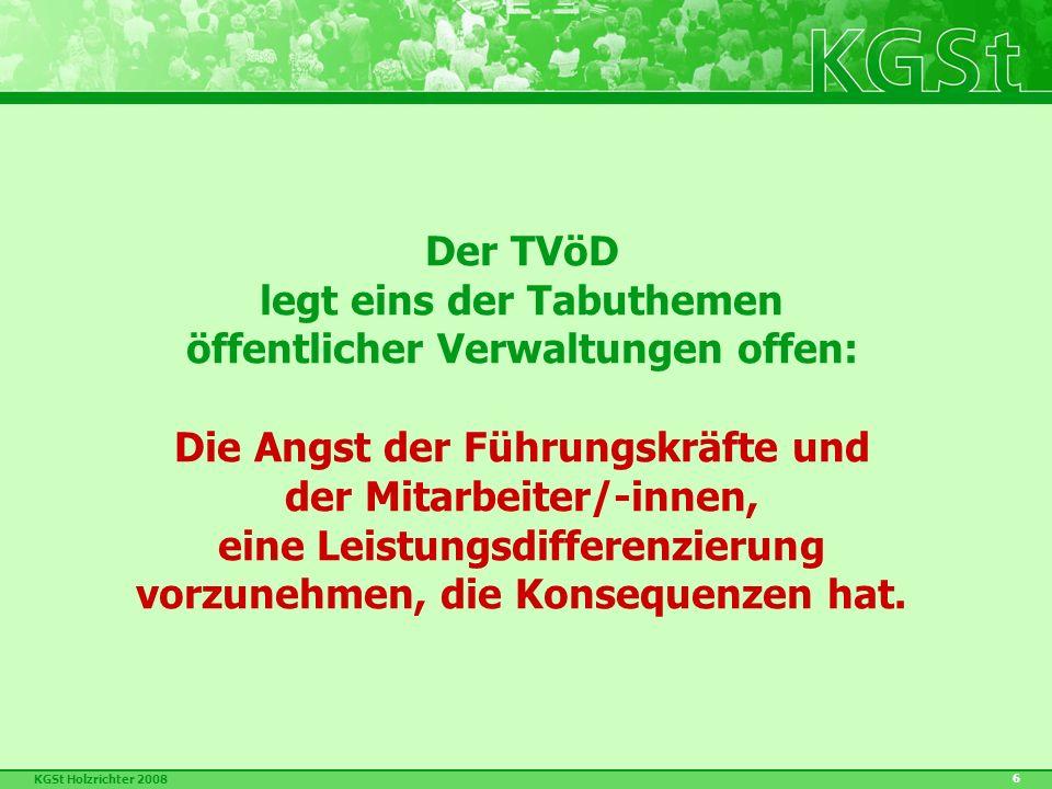 KGSt Holzrichter 2008 6 Der TVöD legt eins der Tabuthemen öffentlicher Verwaltungen offen: Die Angst der Führungskräfte und der Mitarbeiter/-innen, eine Leistungsdifferenzierung vorzunehmen, die Konsequenzen hat.