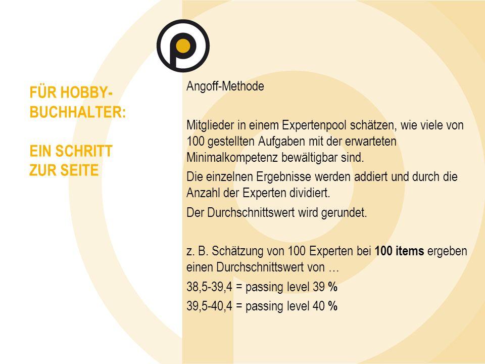 FÜR HOBBY- BUCHHALTER: EIN SCHRITT ZUR SEITE Angoff-Methode Mitglieder in einem Expertenpool schätzen, wie viele von 100 gestellten Aufgaben mit der erwarteten Minimalkompetenz bewältigbar sind.