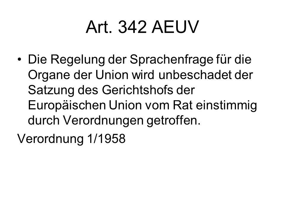 Art. 342 AEUV Die Regelung der Sprachenfrage für die Organe der Union wird unbeschadet der Satzung des Gerichtshofs der Europäischen Union vom Rat ein