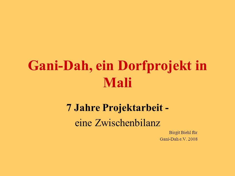 Gani-Dah, ein Dorfprojekt in Mali 7 Jahre Projektarbeit - eine Zwischenbilanz Birgit Biehl für Gani-Dah e.V.
