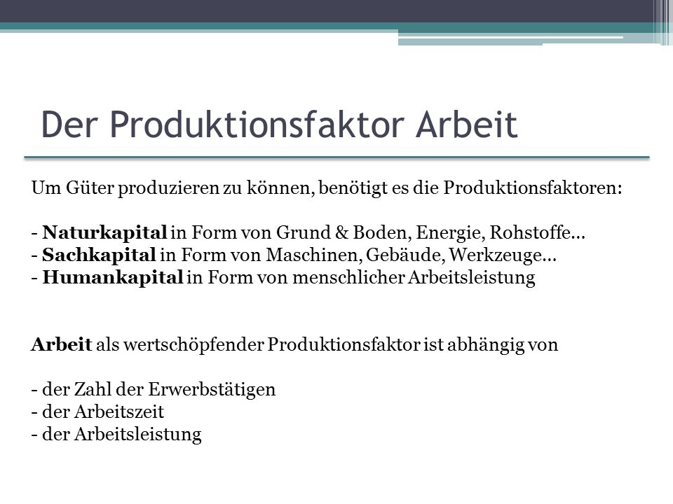 Der Produktionsfaktor Arbeit Um Güter produzieren zu können, benötigt es die Produktionsfaktoren: - Naturkapital in Form von Grund & Boden, Energie, R