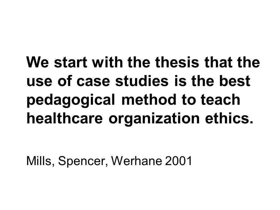 We start with the thesis that the use of case studies is the best pedagogical method to teach healthcare organization ethics. Mills, Spencer, Werhane