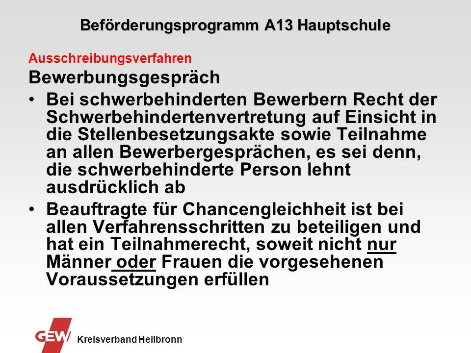 Beförderungsprogramm A13 Hauptschule Kreisverband Heilbronn Ausschreibungsverfahren Bewerbungsgespräch Bei schwerbehinderten Bewerbern Recht der Schwerbehindertenvertretung auf Einsicht in die Stellenbesetzungsakte sowie Teilnahme an allen Bewerbergesprächen, es sei denn, die schwerbehinderte Person lehnt ausdrücklich ab Beauftragte für Chancengleichheit ist bei allen Verfahrensschritten zu beteiligen und hat ein Teilnahmerecht, soweit nicht nur Männer oder Frauen die vorgesehenen Voraussetzungen erfüllen