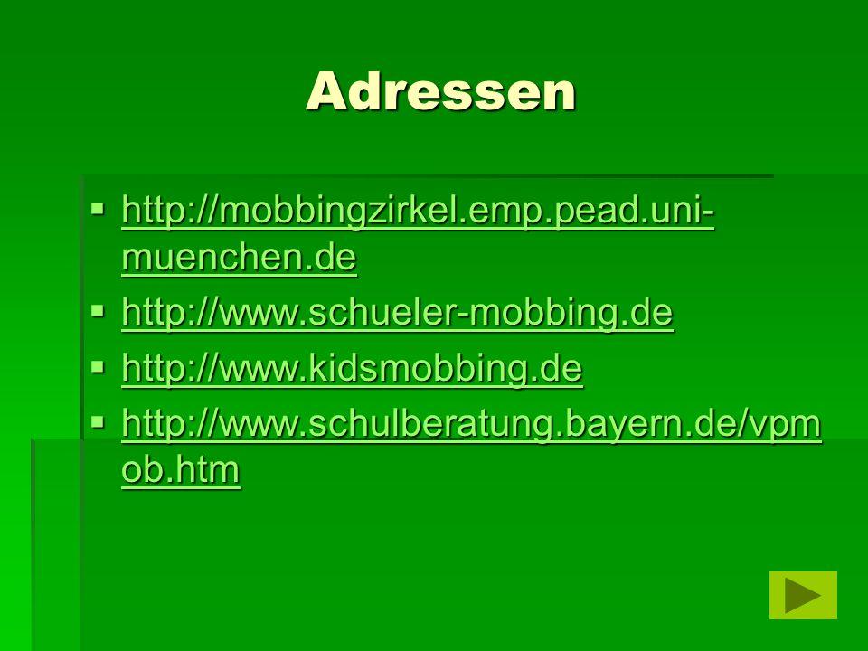 Adressen  http://mobbingzirkel.emp.pead.uni- muenchen.de http://mobbingzirkel.emp.pead.uni- muenchen.de http://mobbingzirkel.emp.pead.uni- muenchen.de  http://www.schueler-mobbing.de http://www.schueler-mobbing.de  http://www.kidsmobbing.de http://www.kidsmobbing.de  http://www.schulberatung.bayern.de/vpm ob.htm http://www.schulberatung.bayern.de/vpm ob.htm http://www.schulberatung.bayern.de/vpm ob.htm
