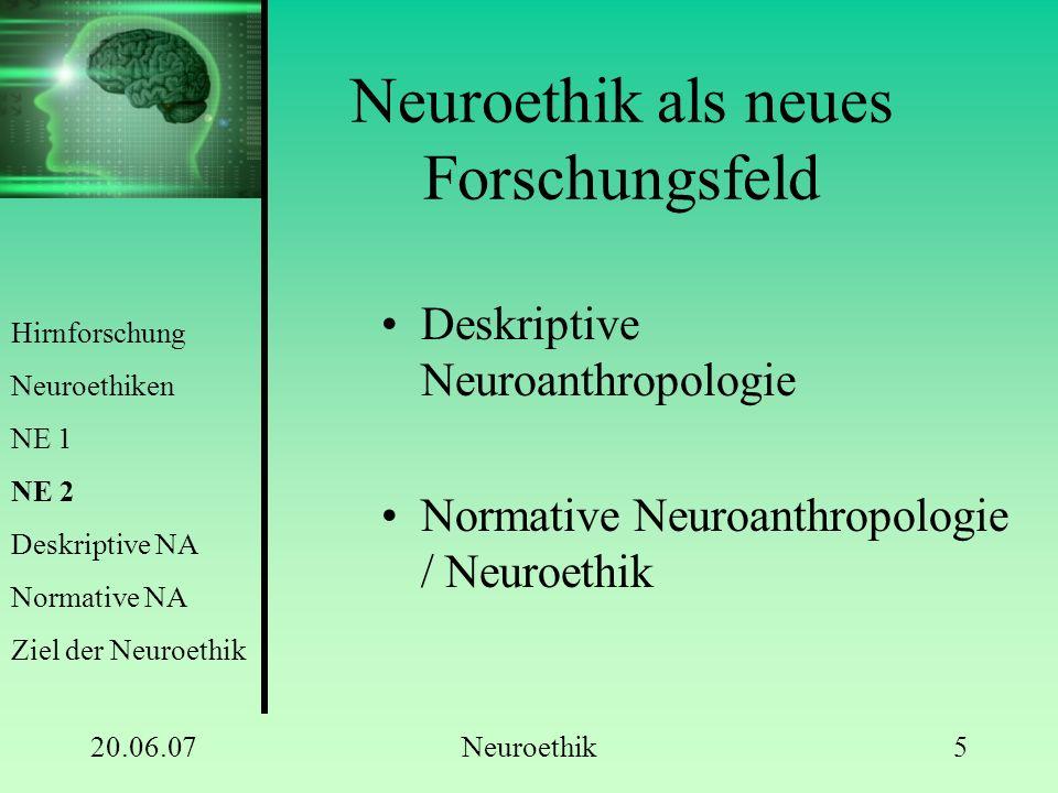 20.06.07Neuroethik6 Deskriptive Neuroanthropologie Handlungen, Denken und Fühlen sind letztlich ein neuronal bedingt Bewusstsein ebenfalls Gehirn ermöglicht unfassbar großen Raum möglicher subjektiver Erlebnisse Hirnforschung Neuroethiken NE 1 NE 2 Deskriptive NA Normative NA Ziel der Neuroethik