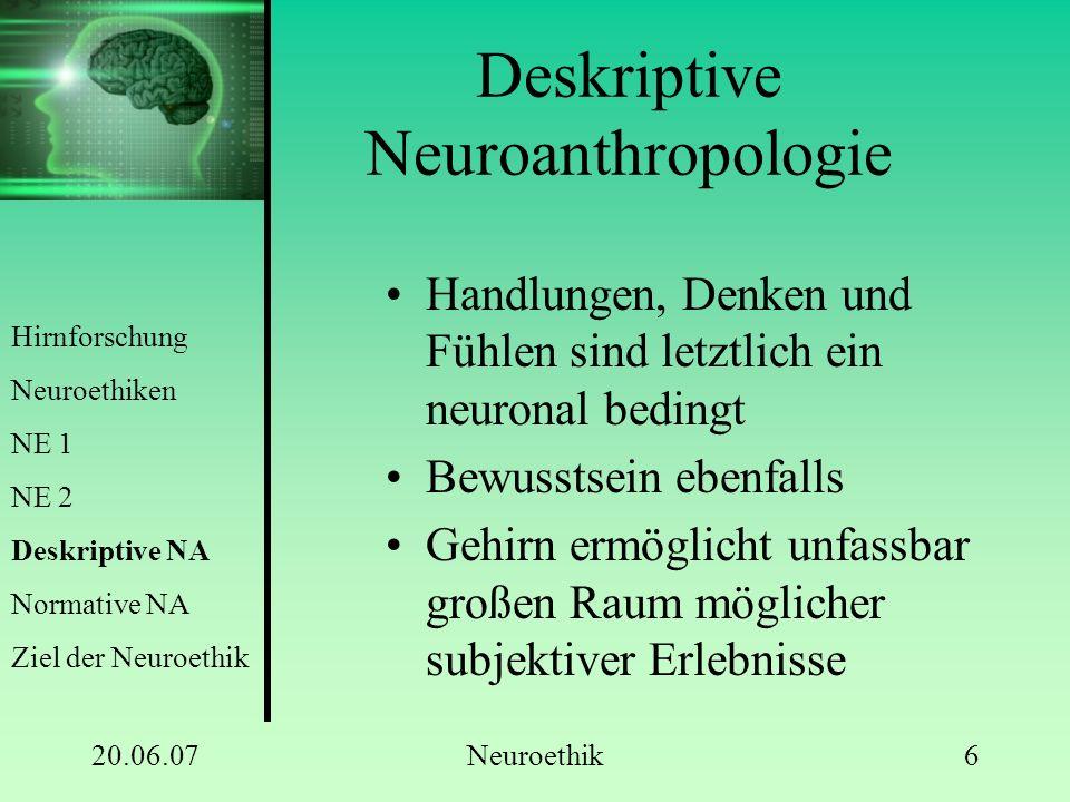 20.06.07Neuroethik6 Deskriptive Neuroanthropologie Handlungen, Denken und Fühlen sind letztlich ein neuronal bedingt Bewusstsein ebenfalls Gehirn ermö
