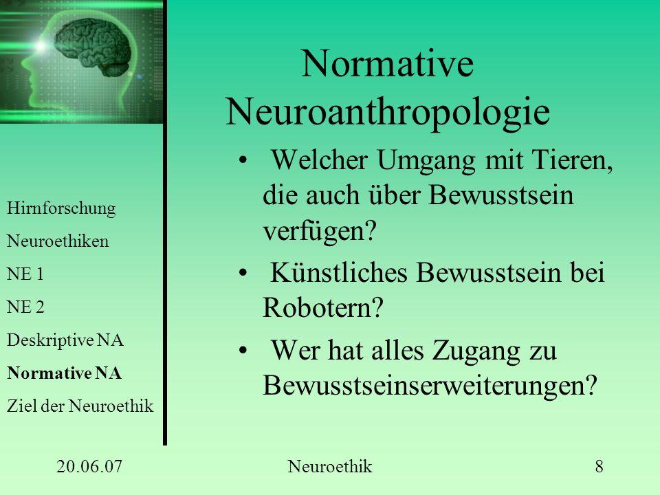 20.06.07Neuroethik9 Ziel der Neuroethik Schaffen einer Bewusstseinsethik Welche Aspekte des Bewusstseins sollen in Zukunft kultiviert werden.