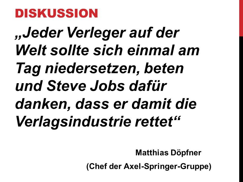 """DISKUSSION """"Jeder Verleger auf der Welt sollte sich einmal am Tag niedersetzen, beten und Steve Jobs dafür danken, dass er damit die Verlagsindustrie rettet Matthias Döpfner (Chef der Axel-Springer-Gruppe)"""