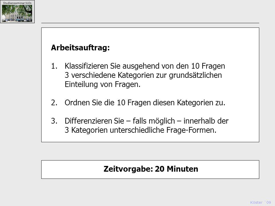 Köster `09 Studienseminar Köln Arbeitsauftrag: 1.Klassifizieren Sie ausgehend von den 10 Fragen 3 verschiedene Kategorien zur grundsätzlichen Einteilung von Fragen.