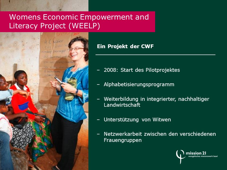 Womens Economic Empowerment and Literacy Project (WEELP) Ein Projekt der CWF –2008: Start des Pilotprojektes –Alphabetisierungsprogramm –Weiterbildung in integrierter, nachhaltiger Landwirtschaft –Unterstützung von Witwen –Netzwerkarbeit zwischen den verschiedenen Frauengruppen