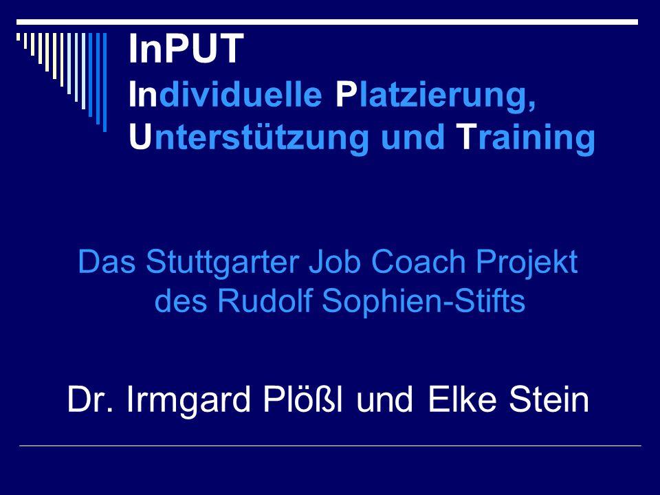 InPUT Individuelle Platzierung, Unterstützung und Training Das Stuttgarter Job Coach Projekt des Rudolf Sophien-Stifts Dr. Irmgard Plößl und Elke Stei