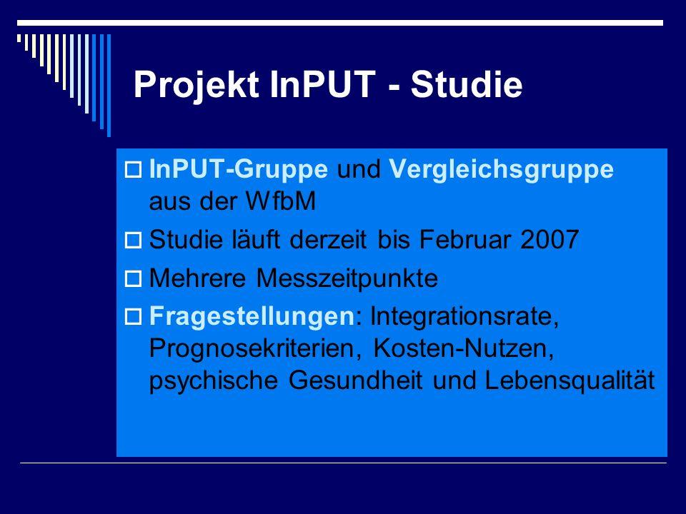 Projekt InPUT - Studie  InPUT-Gruppe und Vergleichsgruppe aus der WfbM  Studie läuft derzeit bis Februar 2007  Mehrere Messzeitpunkte  Fragestellungen: Integrationsrate, Prognosekriterien, Kosten-Nutzen, psychische Gesundheit und Lebensqualität