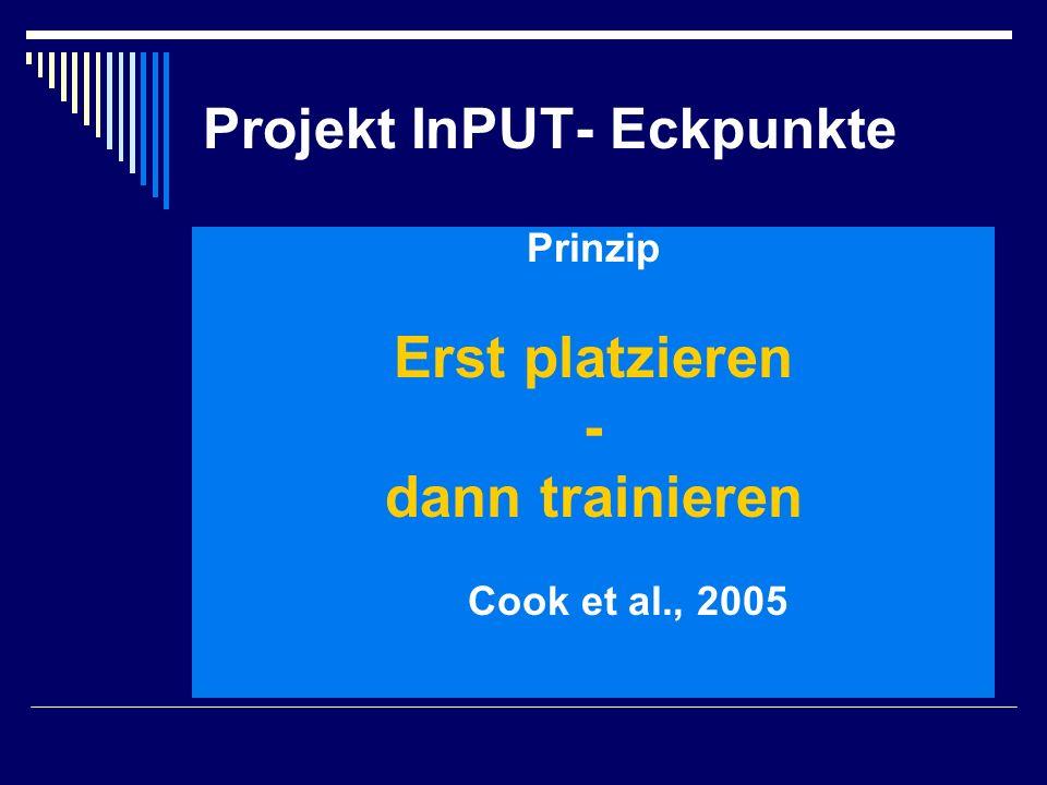 Projekt InPUT- Eckpunkte Prinzip Erst platzieren - dann trainieren Cook et al., 2005