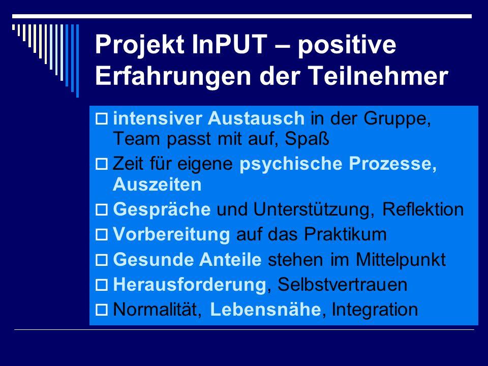 Projekt InPUT – positive Erfahrungen der Teilnehmer  intensiver Austausch in der Gruppe, Team passt mit auf, Spaß  Zeit für eigene psychische Prozesse, Auszeiten  Gespräche und Unterstützung, Reflektion  Vorbereitung auf das Praktikum  Gesunde Anteile stehen im Mittelpunkt  Herausforderung, Selbstvertrauen  Normalität, Lebensnähe, Integration