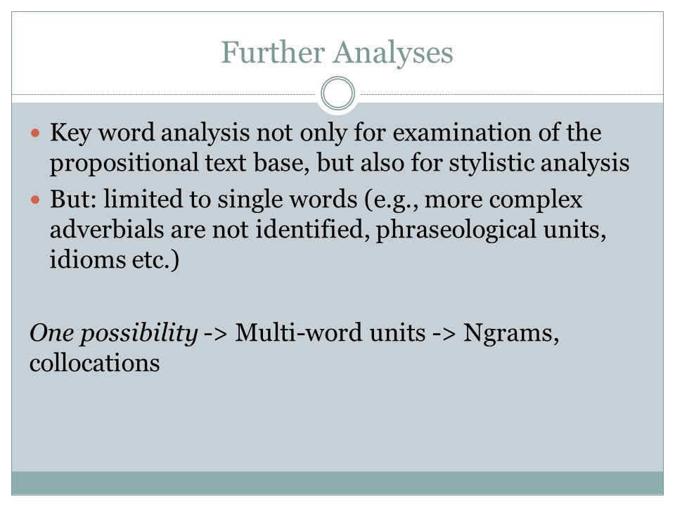 Further Analyses Key word analysis not only for examination of the propositional text base, but also for stylistic analysis But: limited to single words (e.g., more complex adverbials are not identified, phraseological units, idioms etc.) One possibility -> Multi-word units -> Ngrams, collocations