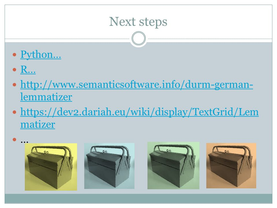 Next steps Python… R… http://www.semanticsoftware.info/durm-german- lemmatizer http://www.semanticsoftware.info/durm-german- lemmatizer https://dev2.dariah.eu/wiki/display/TextGrid/Lem matizer https://dev2.dariah.eu/wiki/display/TextGrid/Lem matizer …
