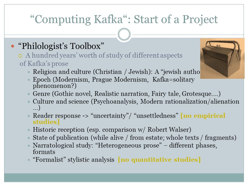 Computing Kafka : Start of a Project Philologist's Toolbox  A hundred years' worth of study of different aspects of Kafka's prose  Religion and culture (Christian / Jewish): A jewish author .