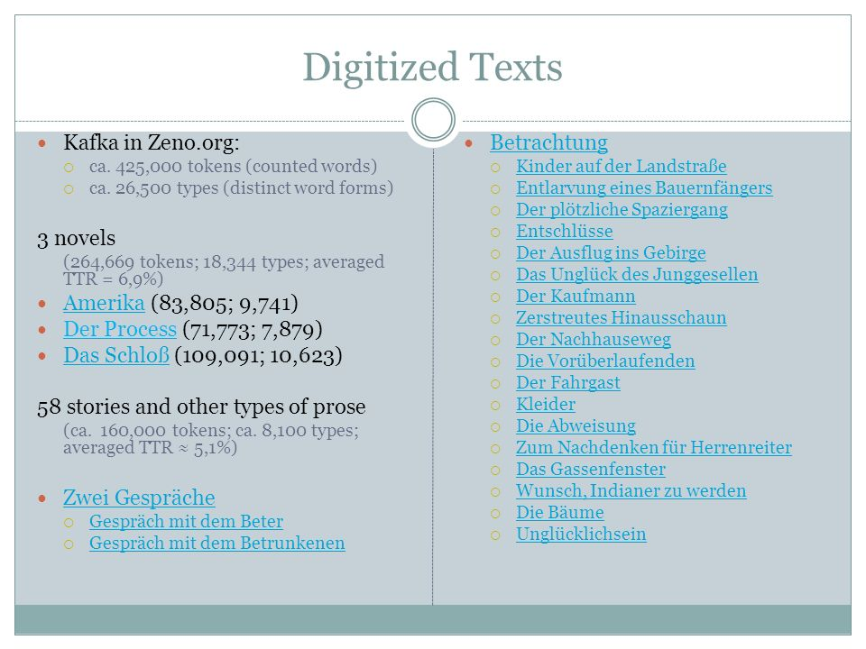 Digitized Texts Kafka in Zeno.org:  ca. 425,000 tokens (counted words)  ca. 26,500 types (distinct word forms) 3 novels (264,669 tokens; 18,344 type