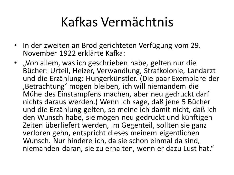 """Kafkas Vermächtnis In der zweiten an Brod gerichteten Verfügung vom 29. November 1922 erklärte Kafka: """"Von allem, was ich geschrieben habe, gelten nur"""
