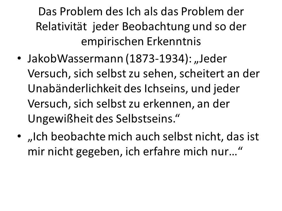 """Das Problem des Ich als das Problem der Relativität jeder Beobachtung und so der empirischen Erkenntnis JakobWassermann (1873-1934): """"Jeder Versuch, sich selbst zu sehen, scheitert an der Unabänderlichkeit des Ichseins, und jeder Versuch, sich selbst zu erkennen, an der Ungewißheit des Selbstseins. """"Ich beobachte mich auch selbst nicht, das ist mir nicht gegeben, ich erfahre mich nur…"""