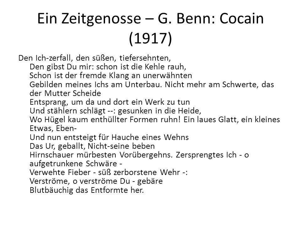 Ein Zeitgenosse – G. Benn: Cocain (1917) Den Ich-zerfall, den süßen, tiefersehnten, Den gibst Du mir: schon ist die Kehle rauh, Schon ist der fremde K