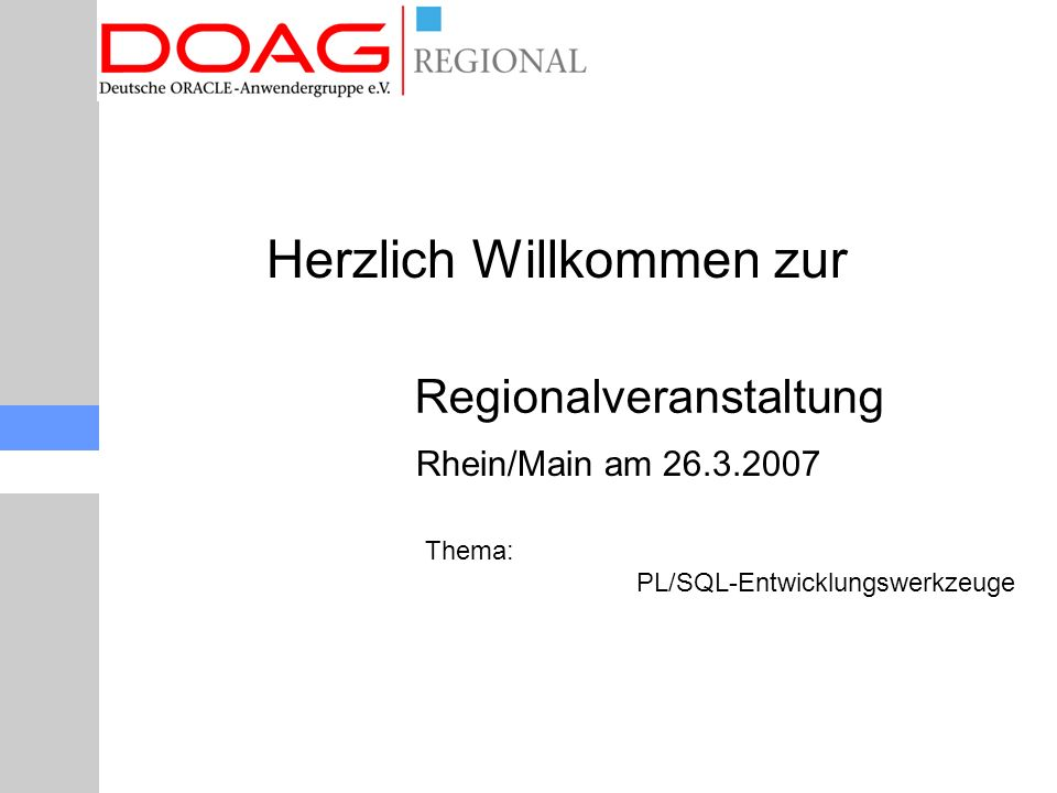 Regionalveranstaltung Rhein/Main am 26.3.2007 Thema: PL/SQL-Entwicklungswerkzeuge Herzlich Willkommen zur