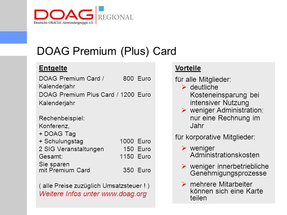 Entgelte DOAG Premium Card / 800Euro Kalenderjahr DOAG Premium Plus Card / 1200Euro Kalenderjahr Rechenbeispiel: Konferenz, + DOAG Tag + Schulungstag1000Euro 2 SIG Veranstaltungen 150Euro Gesamt:1150Euro Sie sparen mit Premium Card 350Euro ( alle Preise zuzüglich Umsatzsteuer .