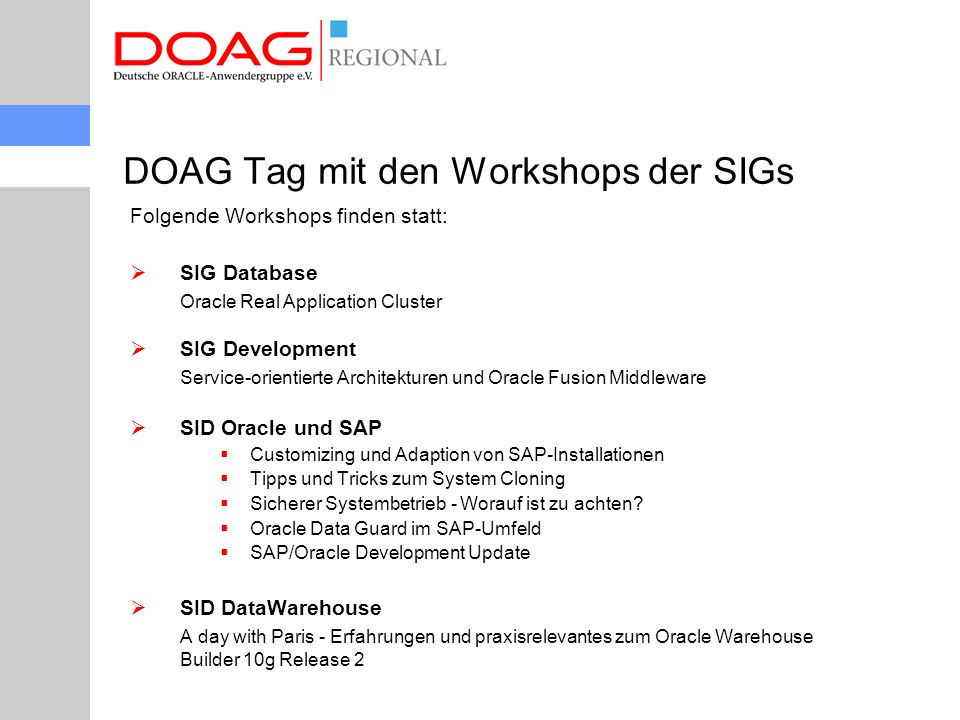 Folgende Workshops finden statt:  SIG Database Oracle Real Application Cluster  SIG Development Service-orientierte Architekturen und Oracle Fusion Middleware  SID Oracle und SAP  Customizing und Adaption von SAP-Installationen  Tipps und Tricks zum System Cloning  Sicherer Systembetrieb - Worauf ist zu achten.