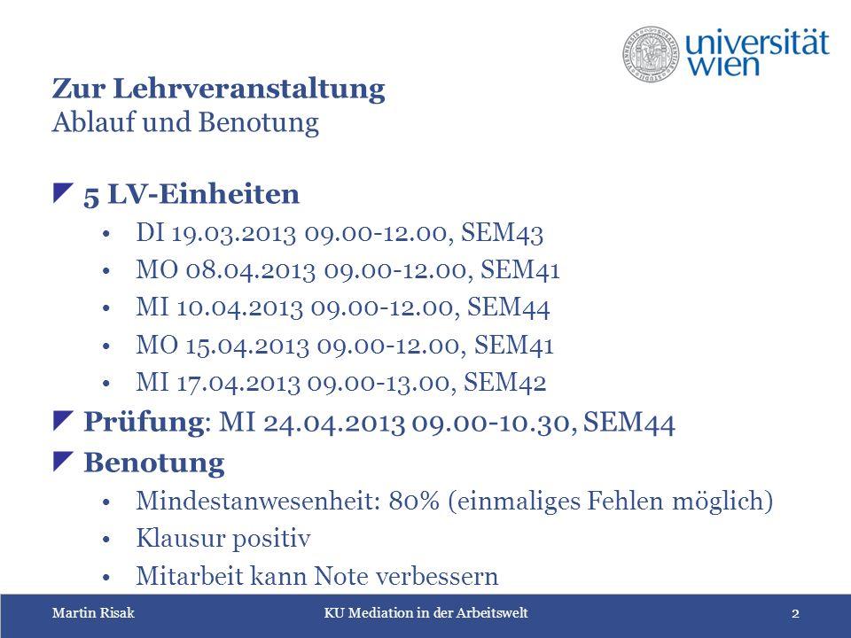 Martin RisakKU Mediation in der Arbeitswelt2 Zur Lehrveranstaltung Ablauf und Benotung  5 LV-Einheiten DI 19.03.2013 09.00-12.00, SEM43 MO 08.04.2013 09.00-12.00, SEM41 MI 10.04.2013 09.00-12.00, SEM44 MO 15.04.2013 09.00-12.00, SEM41 MI 17.04.2013 09.00-13.00, SEM42  Prüfung: MI 24.04.2013 09.00-10.30, SEM44  Benotung Mindestanwesenheit: 80% (einmaliges Fehlen möglich) Klausur positiv Mitarbeit kann Note verbessern