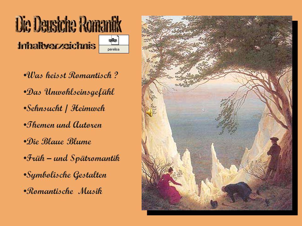 Was heisst Romantisch ? Das Unwohlseinsgefühl Sehnsucht / Heimweh Themen und Autoren Die Blaue Blume Früh – und Spätromantik Symbolische Gestalten Rom