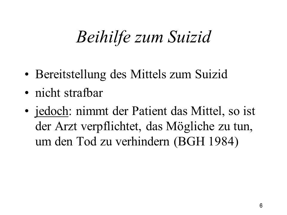 6 Beihilfe zum Suizid Bereitstellung des Mittels zum Suizid nicht strafbar jedoch: nimmt der Patient das Mittel, so ist der Arzt verpflichtet, das Mögliche zu tun, um den Tod zu verhindern (BGH 1984)