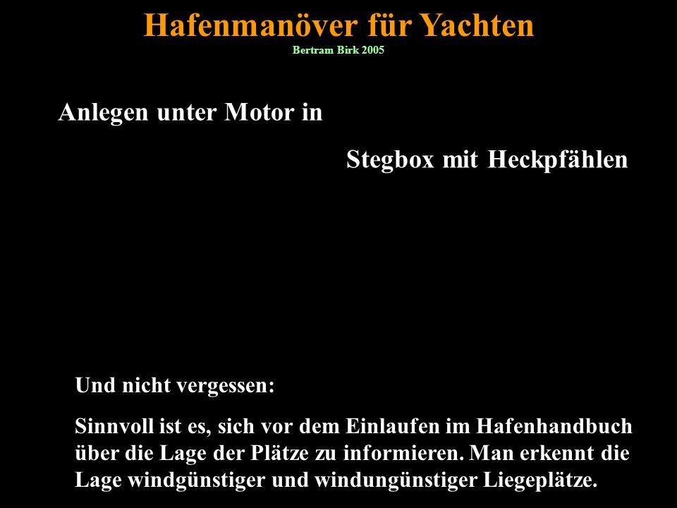 Bertram Birk 2005 1 Anlegen unter Motor in Stegbox mit Heckpfählen Hafenmanöver für Yachten Und nicht vergessen: Sinnvoll ist es, sich vor dem Einlaufen im Hafenhandbuch über die Lage der Plätze zu informieren.