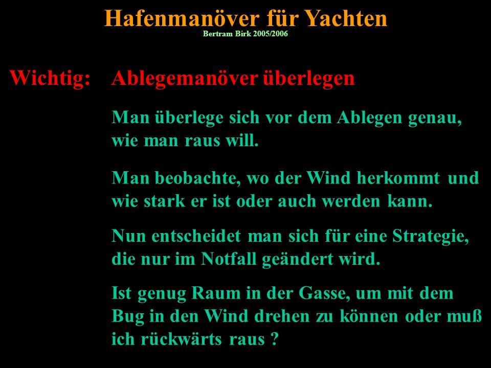 Bertram Birk 2005/2006/2007/2009 4 Wichtig: Ablegemanöver überlegen Hafenmanöver für Yachten Man überlege sich vor dem Ablegen genau, wie man raus will.