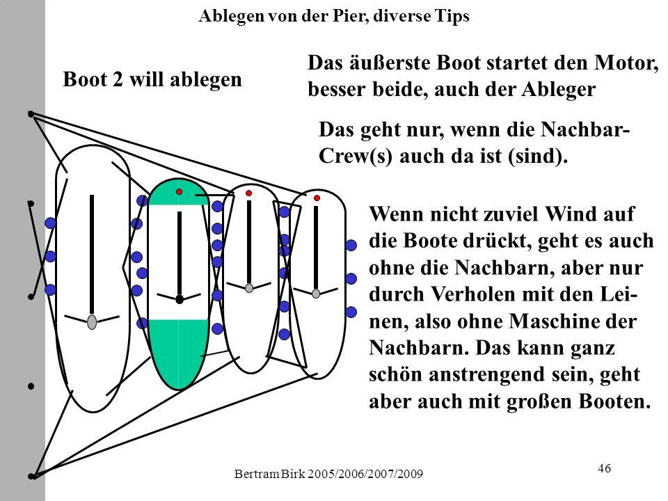 Bertram Birk 2005/2006/2007/2009 46 Boot 2 will ablegen Das äußerste Boot startet den Motor, besser beide, auch der Ableger Das geht nur, wenn die Nachbar- Crew(s) auch da ist (sind).