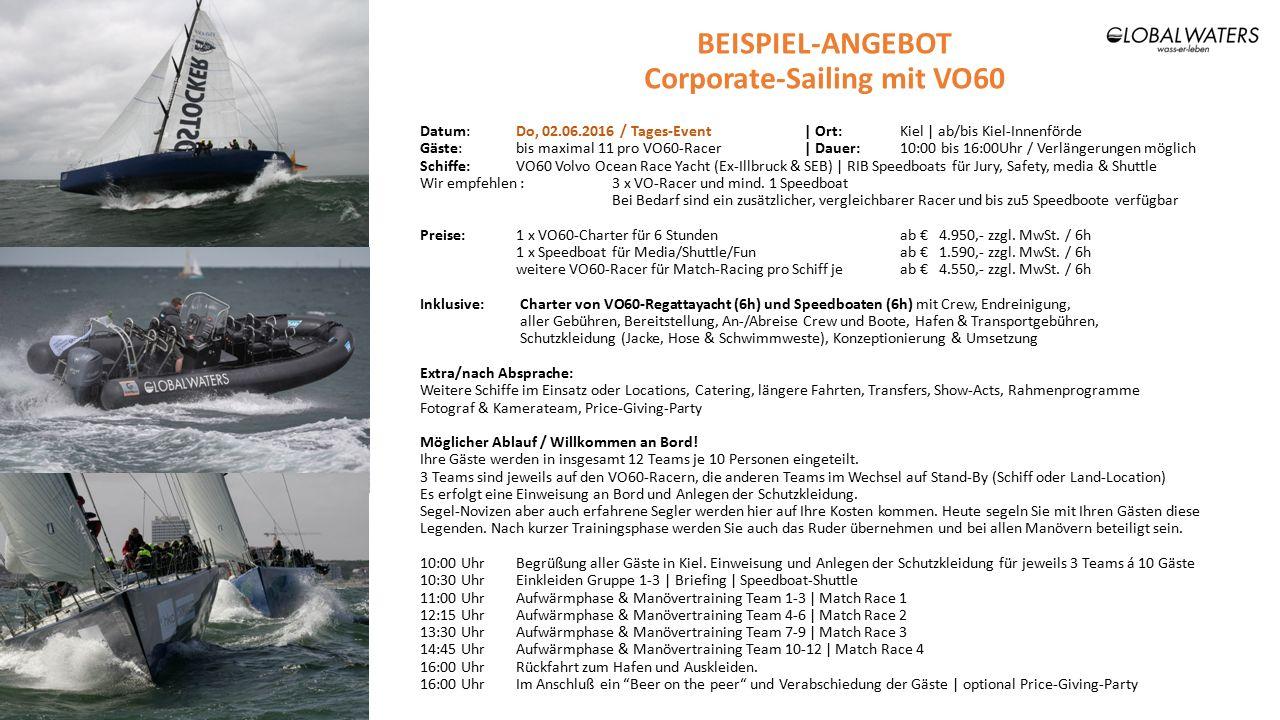 BEISPIEL-ANGEBOT Corporate-Sailing mit VO60 Datum:Do, 02.06.2016 / Tages-Event| Ort:Kiel | ab/bis Kiel-Innenförde Gäste: bis maximal 11 pro VO60-Racer| Dauer:10:00 bis 16:00Uhr / Verlängerungen möglich Schiffe:VO60 Volvo Ocean Race Yacht (Ex-Illbruck & SEB) | RIB Speedboats für Jury, Safety, media & Shuttle Wir empfehlen : 3 x VO-Racer und mind.