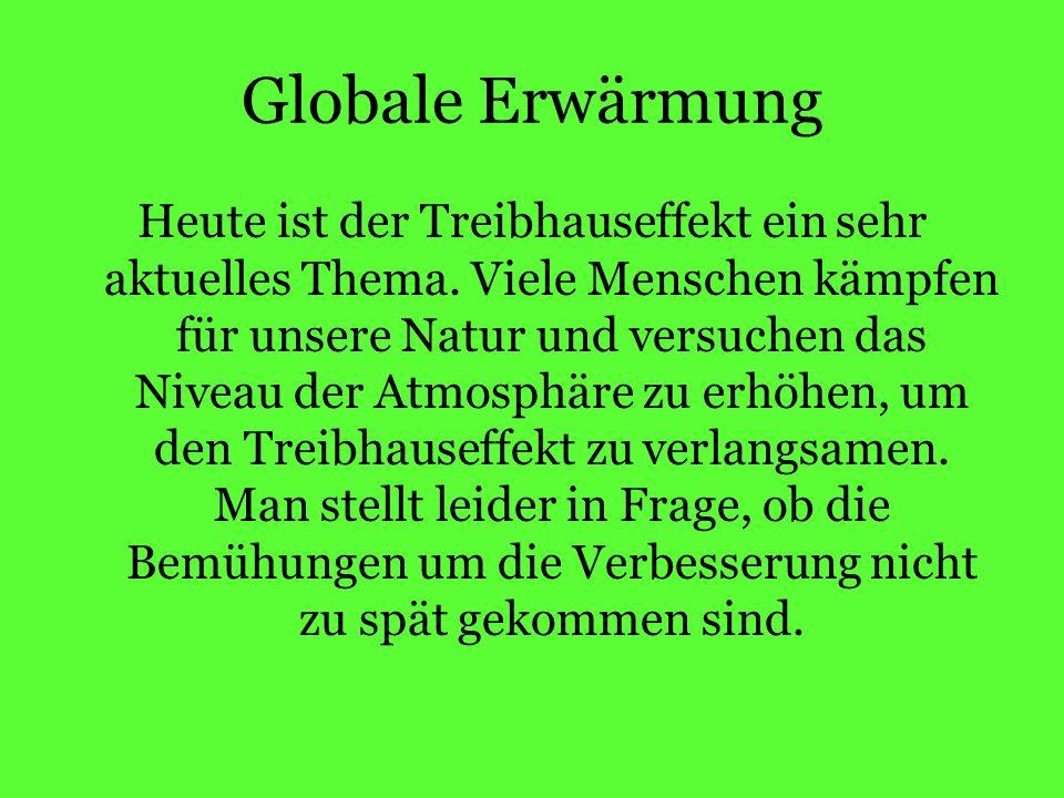 Globale Erwärmung Heute ist der Treibhauseffekt ein sehr aktuelles Thema.