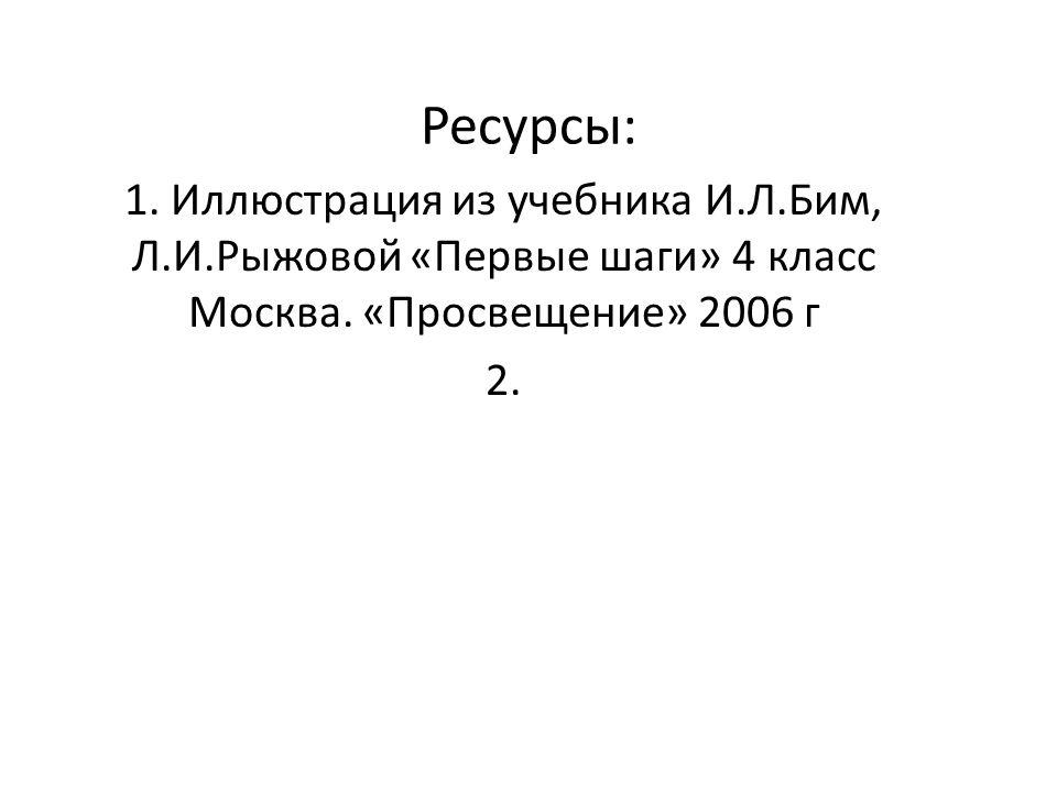 Ресурсы: 1. Иллюстрация из учебника И.Л.Бим, Л.И.Рыжовой «Первые шаги» 4 класс Москва.