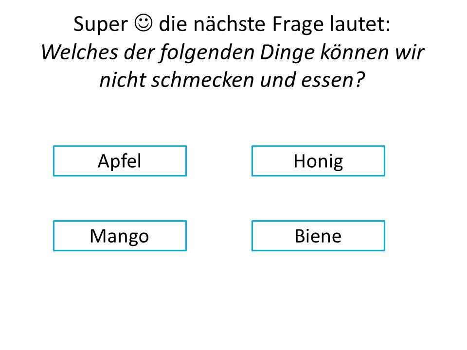 Super die nächste Frage lautet: Welches der folgenden Dinge können wir nicht schmecken und essen.