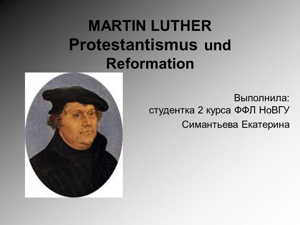 MARTIN LUTHER Protestantismus und Reformation Выполнила: студентка 2 курса ФФЛ НоВГУ Симантьева Екатерина
