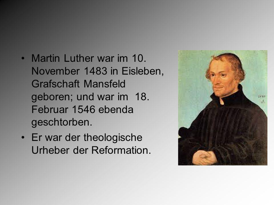 Martin Luther war im 10. November 1483 in Eisleben, Grafschaft Mansfeld geboren; und war im 18.