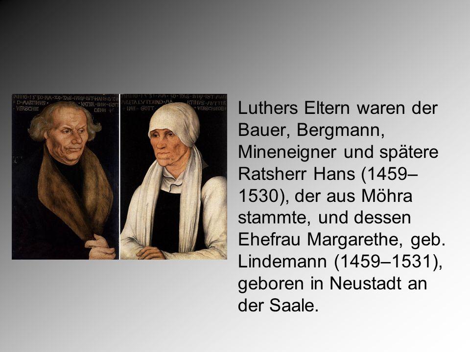 Luthers Eltern waren der Bauer, Bergmann, Mineneigner und spätere Ratsherr Hans (1459– 1530), der aus Möhra stammte, und dessen Ehefrau Margarethe, geb.